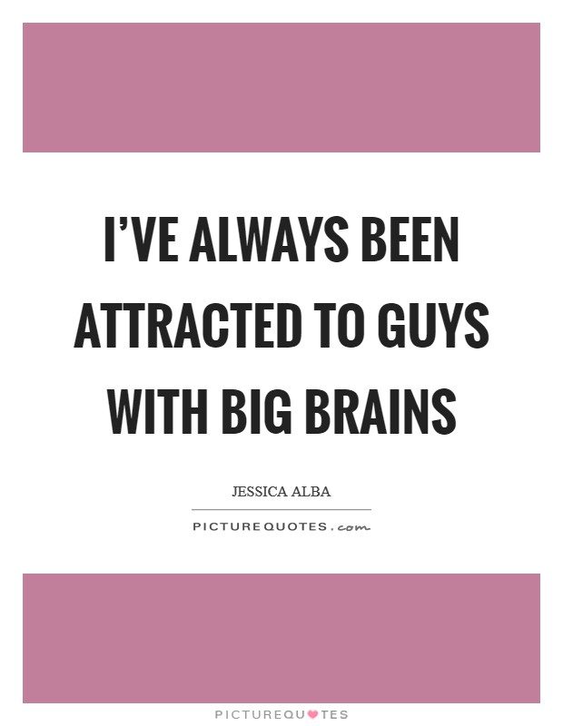 I've always been attracted to guys with big brains Picture Quote #1