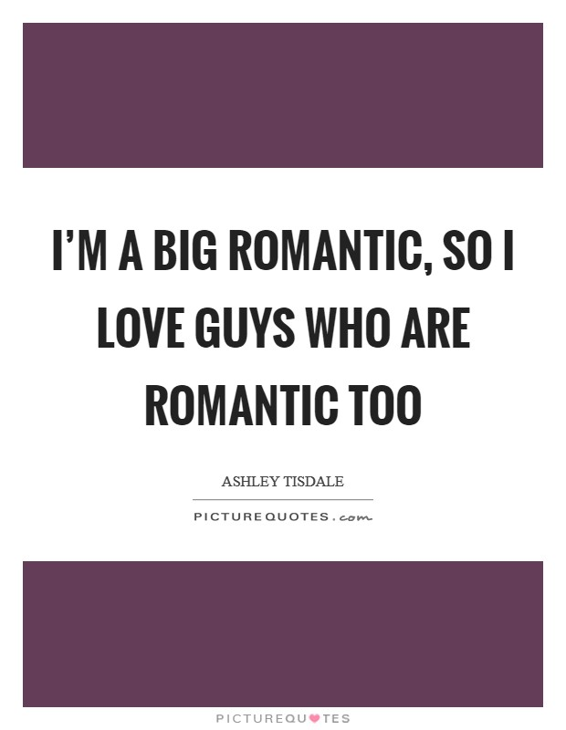 I'm a big romantic, so I love guys who are romantic too Picture Quote #1