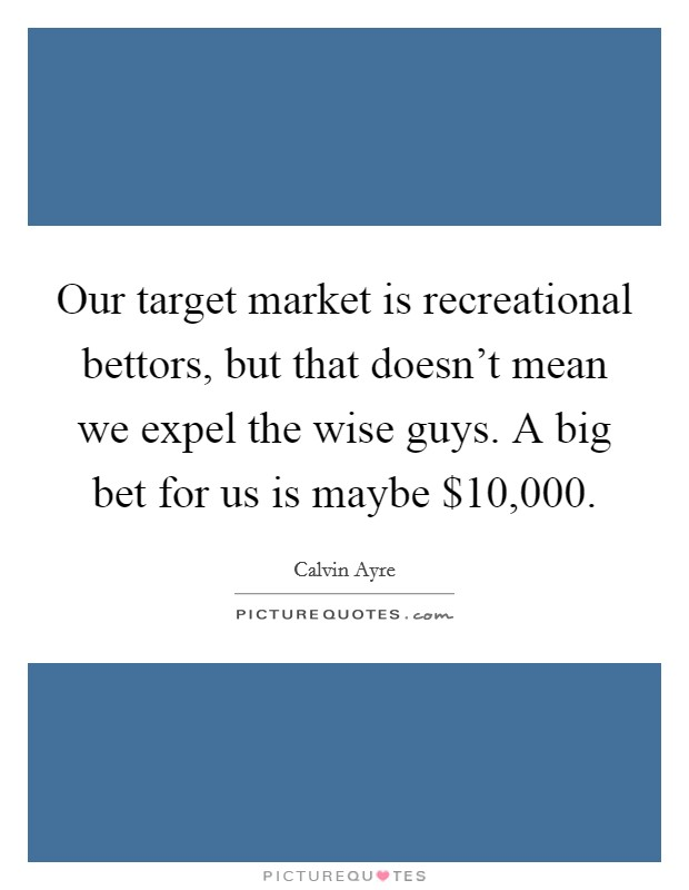 Our target market is recreational bettors, but that doesn't mean we expel the wise guys. A big bet for us is maybe $10,000 Picture Quote #1
