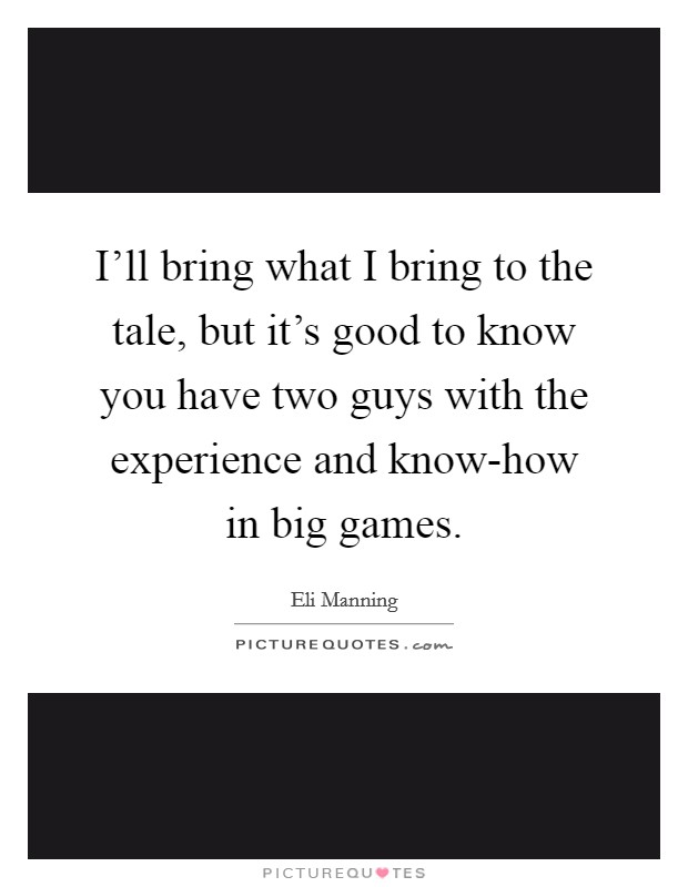 I'll bring what I bring to the tale, but it's good to know you have two guys with the experience and know-how in big games. Picture Quote #1