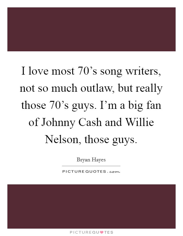 I love most 70's song writers, not so much outlaw, but really those 70's guys. I'm a big fan of Johnny Cash and Willie Nelson, those guys Picture Quote #1