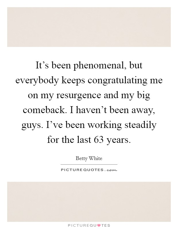 It's been phenomenal, but everybody keeps congratulating me on my resurgence and my big comeback. I haven't been away, guys. I've been working steadily for the last 63 years Picture Quote #1