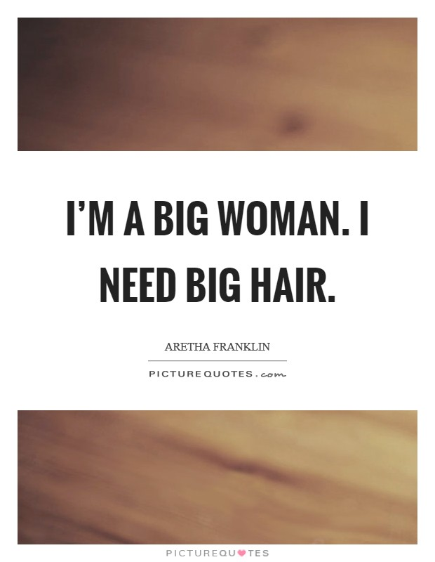 I'm a big woman. I need big hair Picture Quote #1