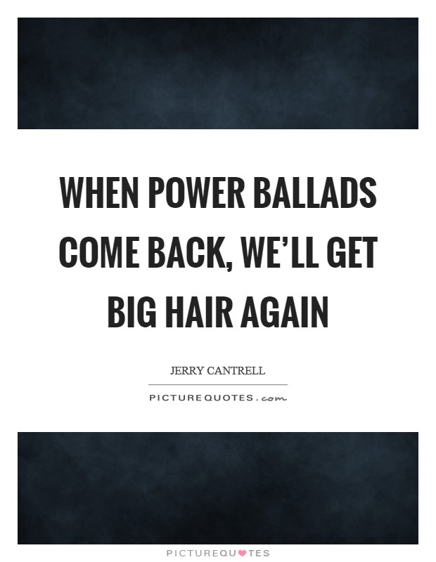 When power ballads come back, we'll get big hair again Picture Quote #1