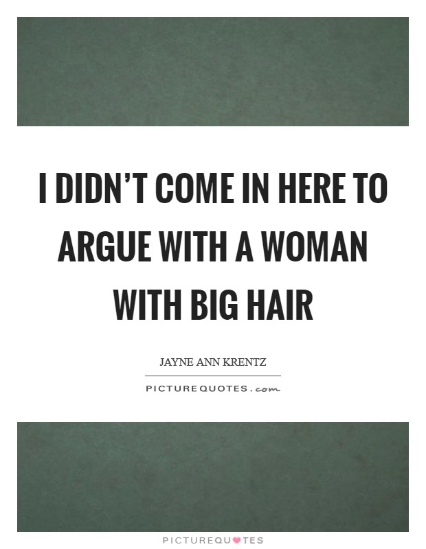 I didn't come in here to argue with a woman with big hair Picture Quote #1