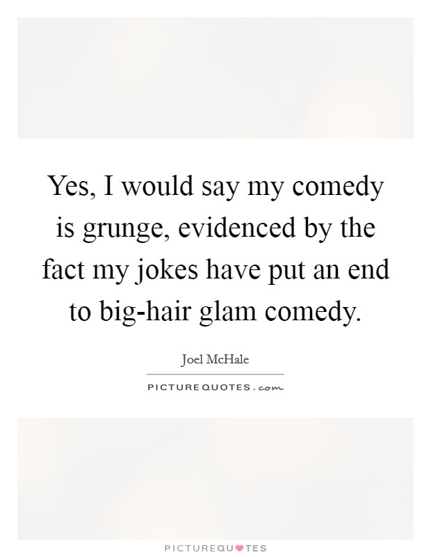 Yes, I would say my comedy is grunge, evidenced by the fact my jokes have put an end to big-hair glam comedy Picture Quote #1