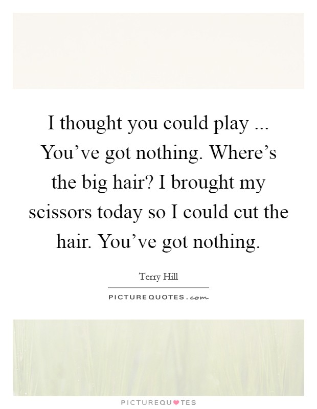 I thought you could play ... You've got nothing. Where's the big hair? I brought my scissors today so I could cut the hair. You've got nothing Picture Quote #1