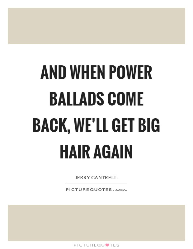 And when power ballads come back, we'll get big hair again Picture Quote #1