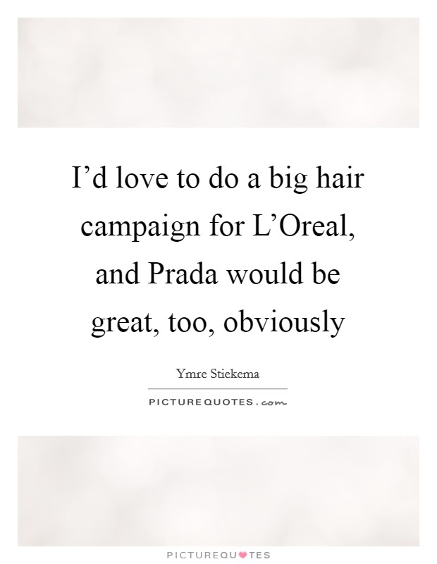 I'd love to do a big hair campaign for L'Oreal, and Prada would be great, too, obviously Picture Quote #1