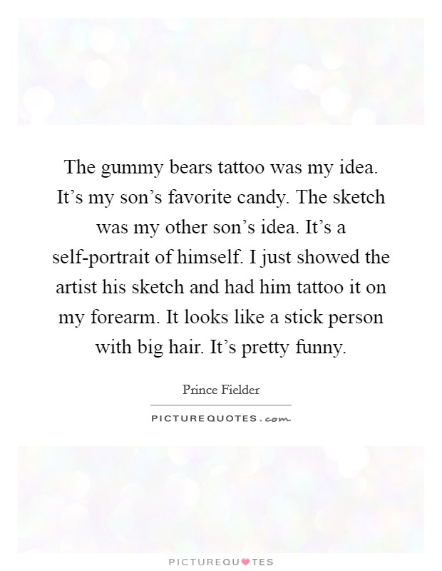The gummy bears tattoo was my idea. It's my son's favorite candy. The sketch was my other son's idea. It's a self-portrait of himself. I just showed the artist his sketch and had him tattoo it on my forearm. It looks like a stick person with big hair. It's pretty funny Picture Quote #1