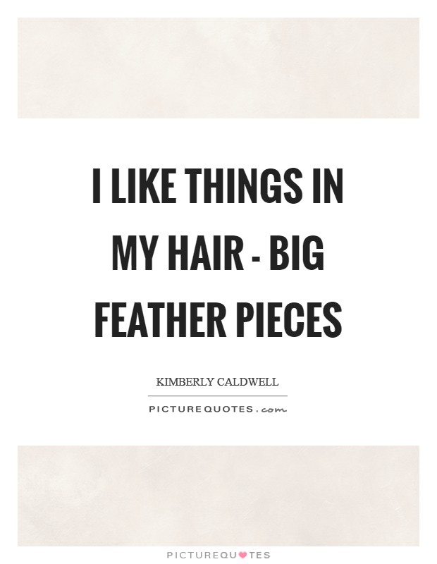 I like things in my hair - big feather pieces Picture Quote #1