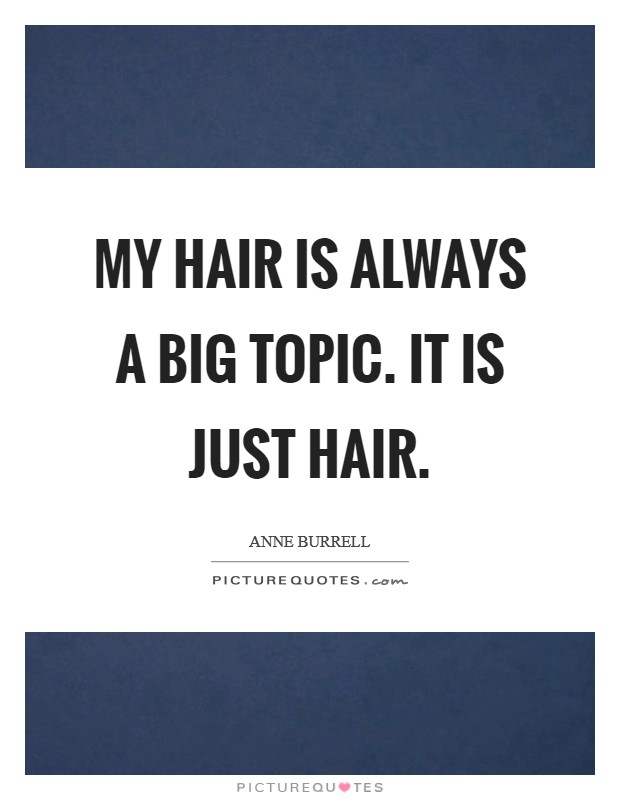 My hair is always a big topic. It is just hair Picture Quote #1