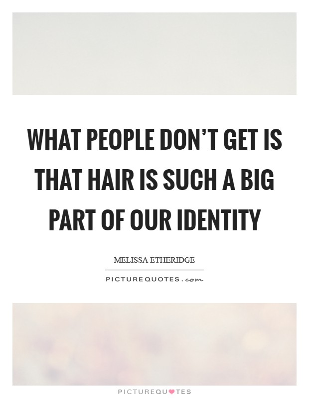 What people don't get is that hair is such a big part of our identity Picture Quote #1