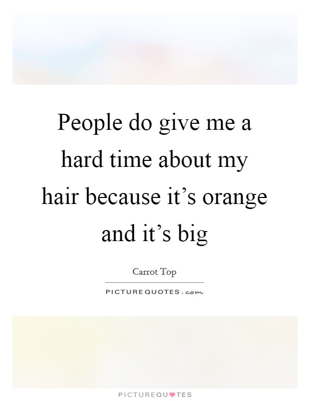 People do give me a hard time about my hair because it's orange and it's big Picture Quote #1