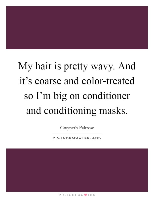 My hair is pretty wavy. And it's coarse and color-treated so I'm big on conditioner and conditioning masks Picture Quote #1