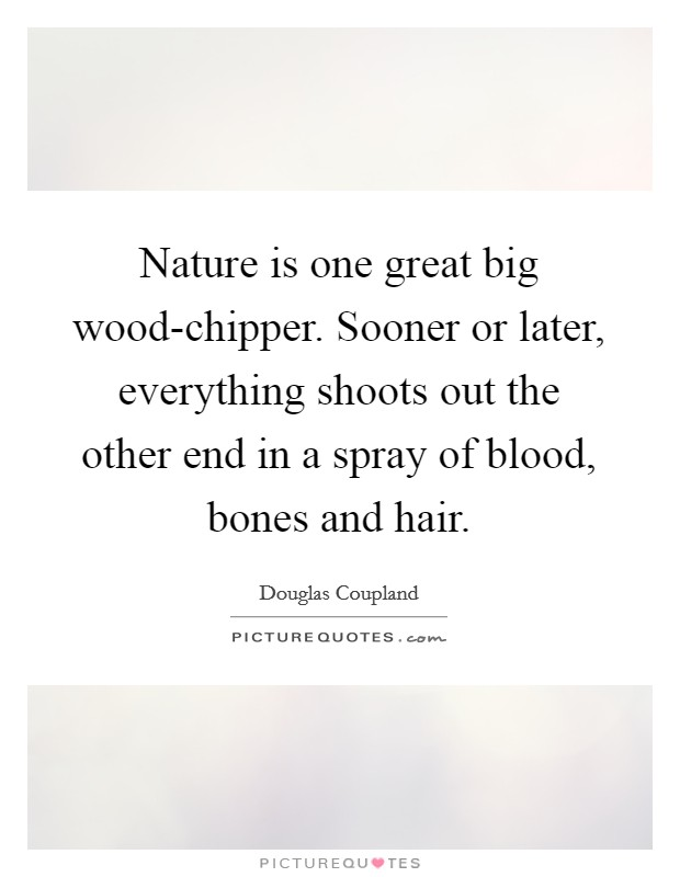 Nature is one great big wood-chipper. Sooner or later, everything shoots out the other end in a spray of blood, bones and hair Picture Quote #1