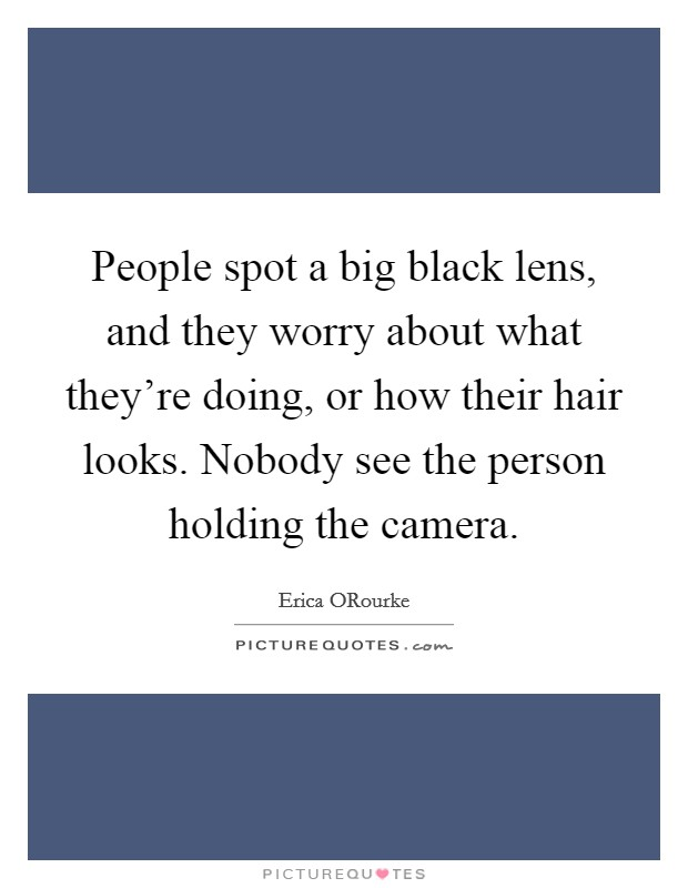 People spot a big black lens, and they worry about what they're doing, or how their hair looks. Nobody see the person holding the camera Picture Quote #1