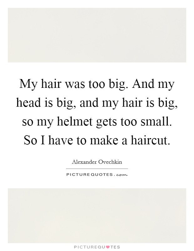 My hair was too big. And my head is big, and my hair is big, so my helmet gets too small. So I have to make a haircut Picture Quote #1