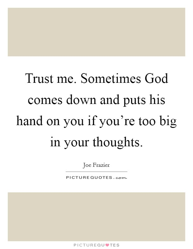 Trust me. Sometimes God comes down and puts his hand on you if you're too big in your thoughts Picture Quote #1
