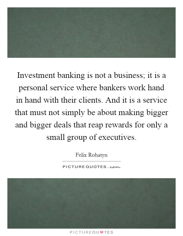 Investment banking is not a business; it is a personal service where bankers work hand in hand with their clients. And it is a service that must not simply be about making bigger and bigger deals that reap rewards for only a small group of executives Picture Quote #1