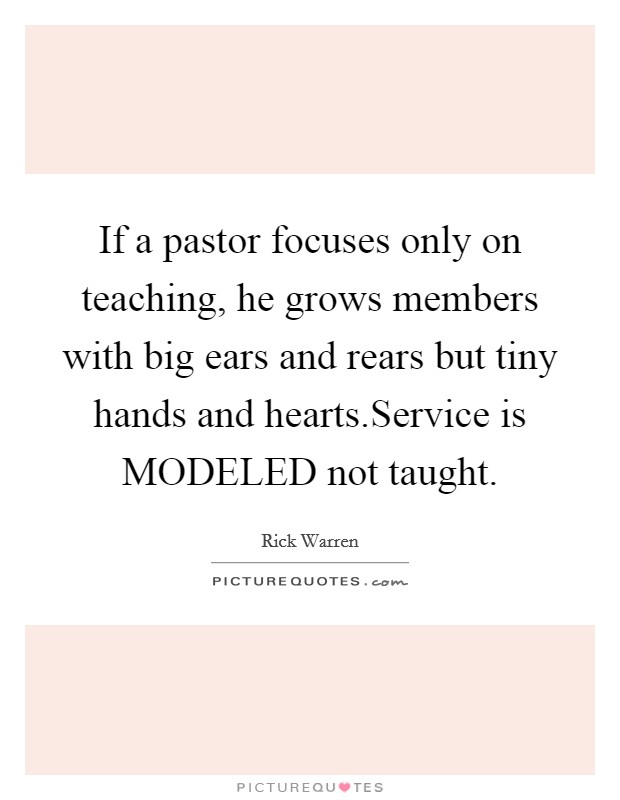 If a pastor focuses only on teaching, he grows members with big ears and rears but tiny hands and hearts.Service is MODELED not taught Picture Quote #1