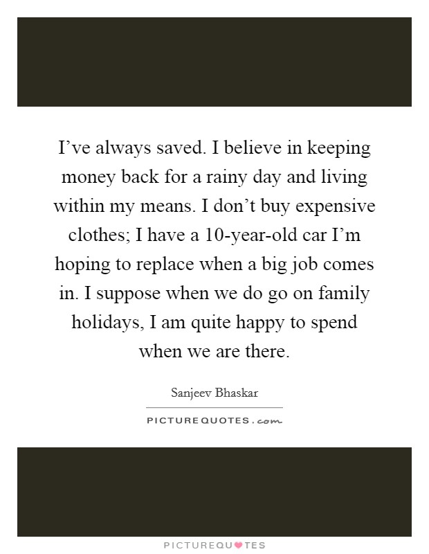 I've always saved. I believe in keeping money back for a rainy day and living within my means. I don't buy expensive clothes; I have a 10-year-old car I'm hoping to replace when a big job comes in. I suppose when we do go on family holidays, I am quite happy to spend when we are there Picture Quote #1
