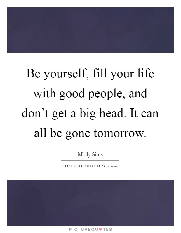 Be yourself, fill your life with good people, and don't get a big head. It can all be gone tomorrow. Picture Quote #1