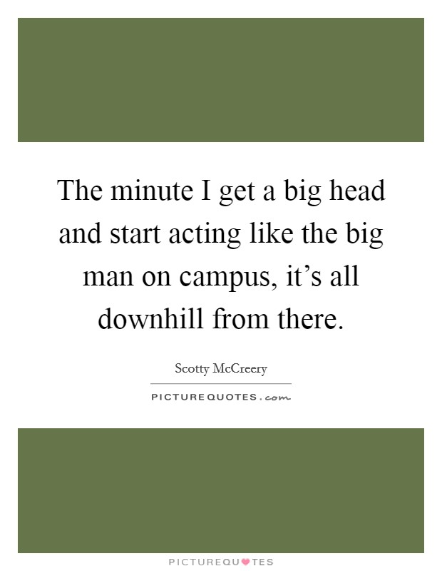 The minute I get a big head and start acting like the big man on campus, it's all downhill from there Picture Quote #1