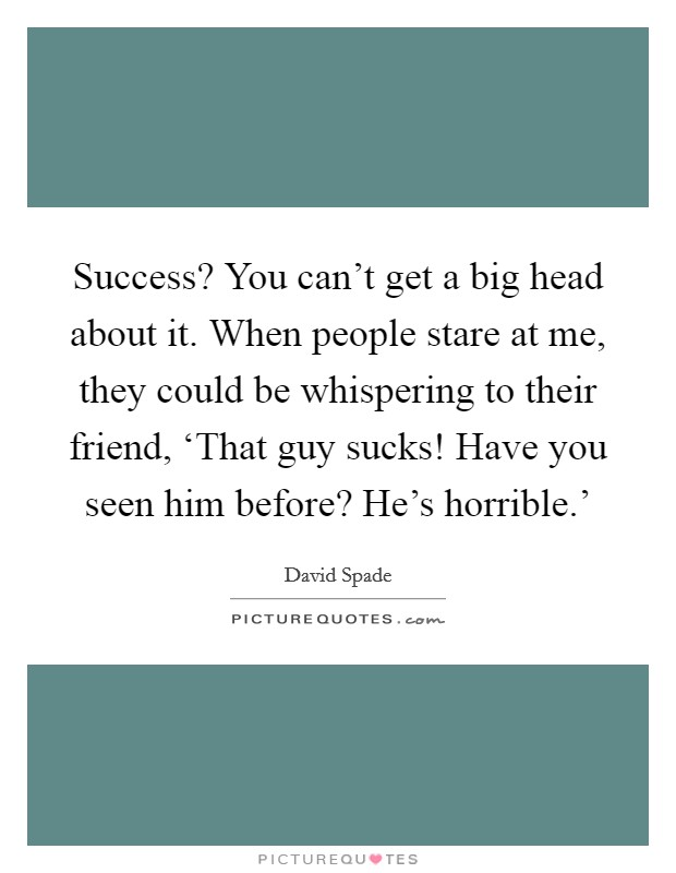 Success? You can't get a big head about it. When people stare at me, they could be whispering to their friend, 'That guy sucks! Have you seen him before? He's horrible.' Picture Quote #1