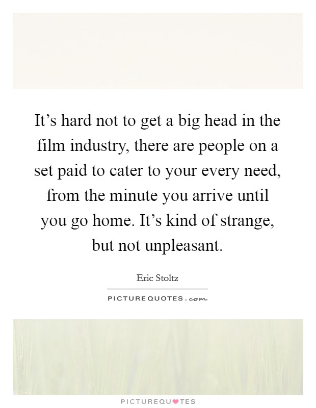 It's hard not to get a big head in the film industry, there are people on a set paid to cater to your every need, from the minute you arrive until you go home. It's kind of strange, but not unpleasant Picture Quote #1