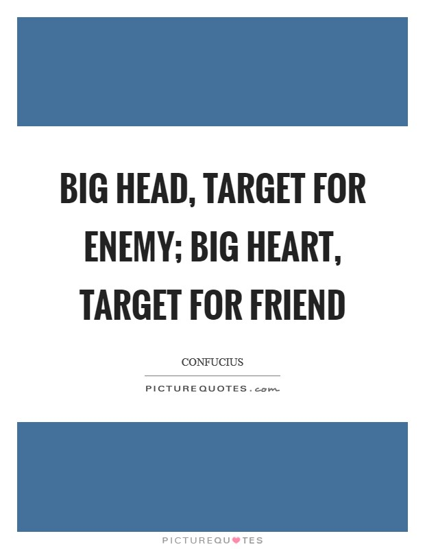 Big head, target for enemy; big heart, target for friend Picture Quote #1