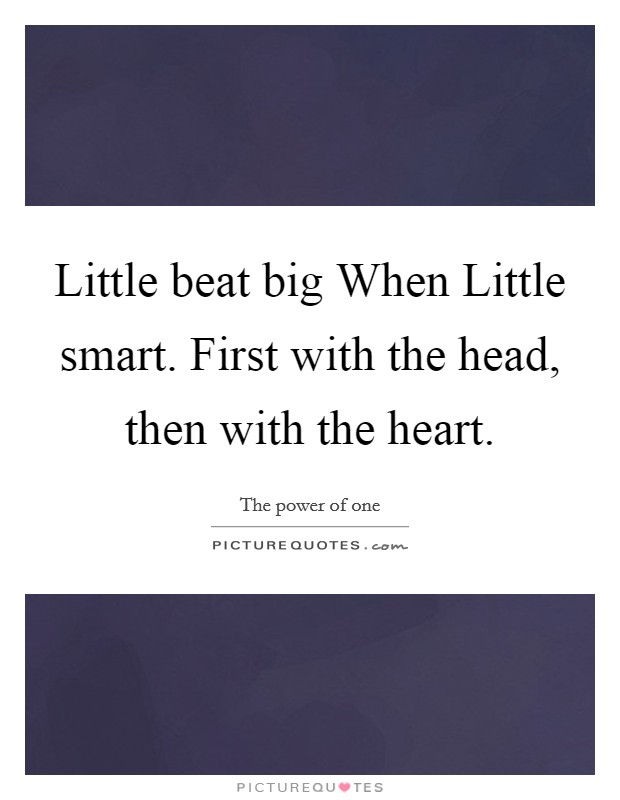 Little beat big When Little smart. First with the head, then with the heart Picture Quote #1