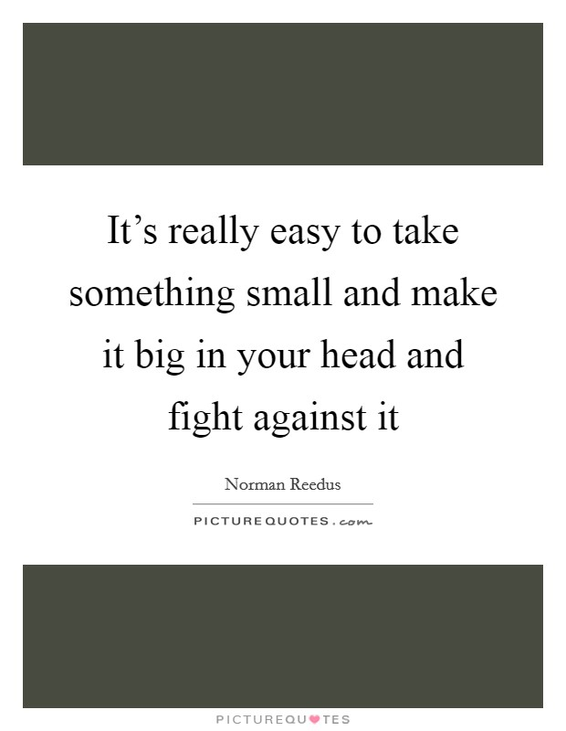 It's really easy to take something small and make it big in your head and fight against it Picture Quote #1