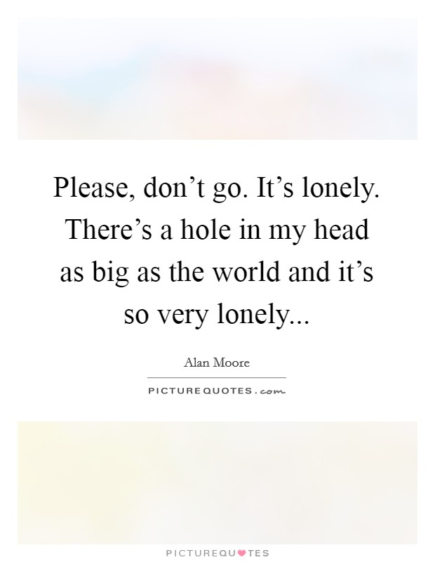 Please, don't go. It's lonely. There's a hole in my head as big as the world and it's so very lonely Picture Quote #1