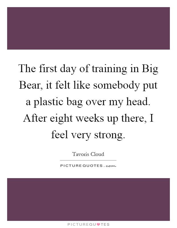 The first day of training in Big Bear, it felt like somebody put a plastic bag over my head. After eight weeks up there, I feel very strong Picture Quote #1