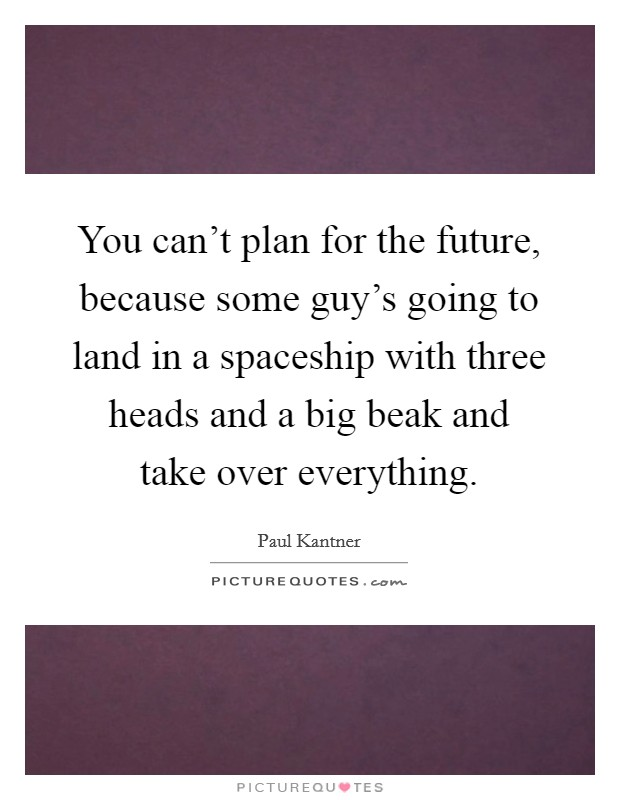 You can't plan for the future, because some guy's going to land in a spaceship with three heads and a big beak and take over everything Picture Quote #1