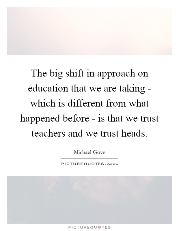 The big shift in approach on education that we are taking - which is different from what happened before - is that we trust teachers and we trust heads Picture Quote #1