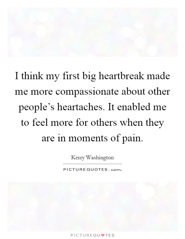 I think my first big heartbreak made me more compassionate about other people's heartaches. It enabled me to feel more for others when they are in moments of pain Picture Quote #1