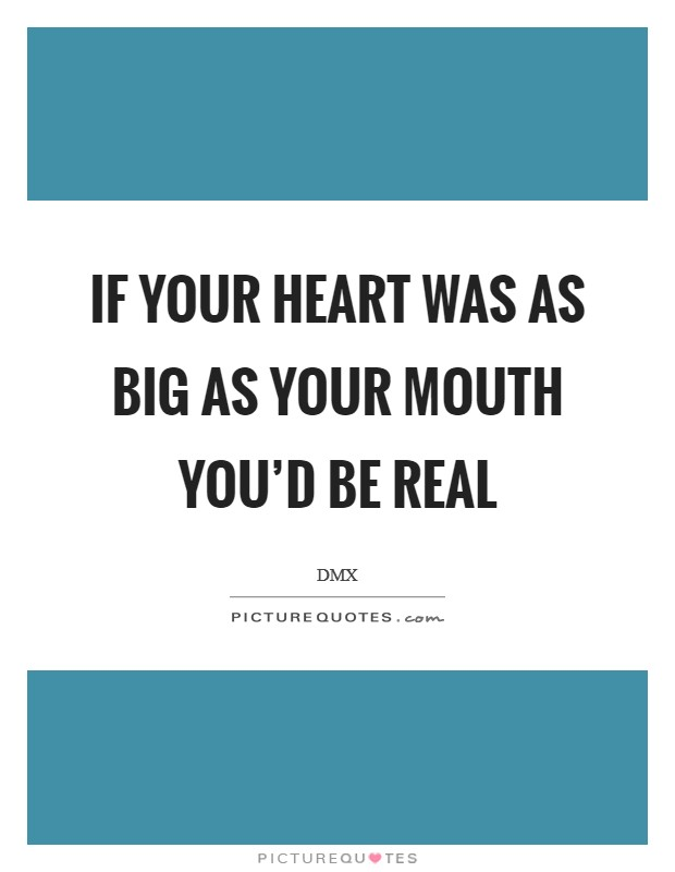 If your heart was as big as your mouth you'd be real Picture Quote #1