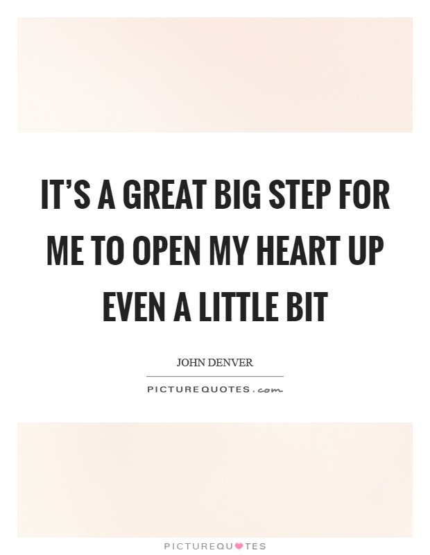 It's a great big step for me to open my heart up even a little bit Picture Quote #1