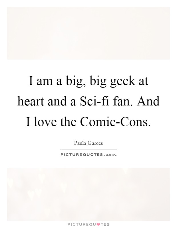 I am a big, big geek at heart and a Sci-fi fan. And I love the Comic-Cons Picture Quote #1
