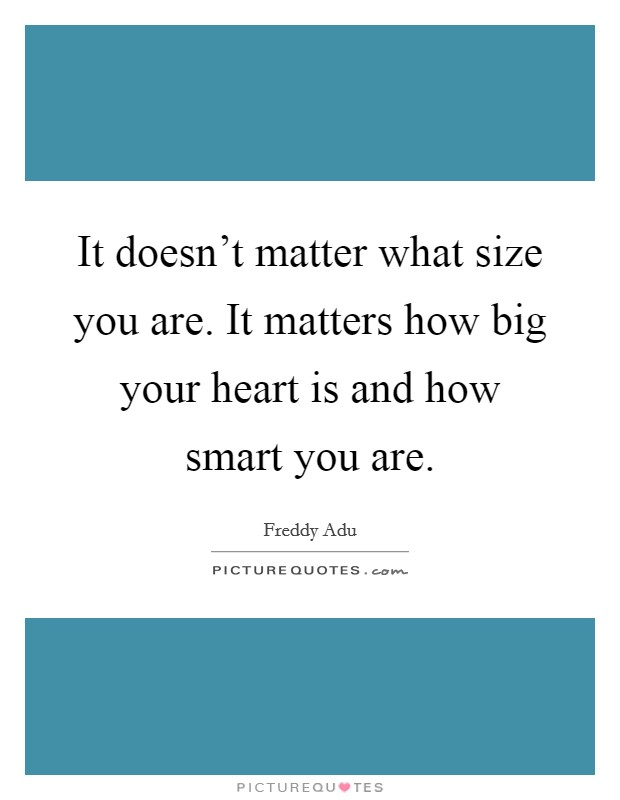 It doesn't matter what size you are. It matters how big your heart is and how smart you are Picture Quote #1