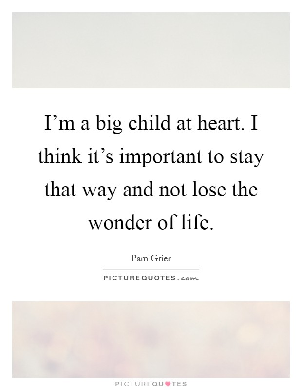I'm a big child at heart. I think it's important to stay that way and not lose the wonder of life Picture Quote #1