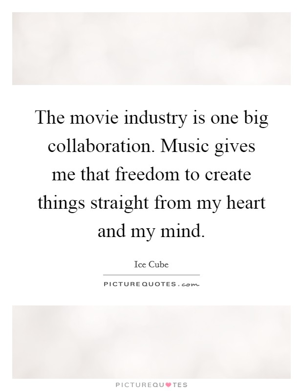 The movie industry is one big collaboration. Music gives me that freedom to create things straight from my heart and my mind Picture Quote #1