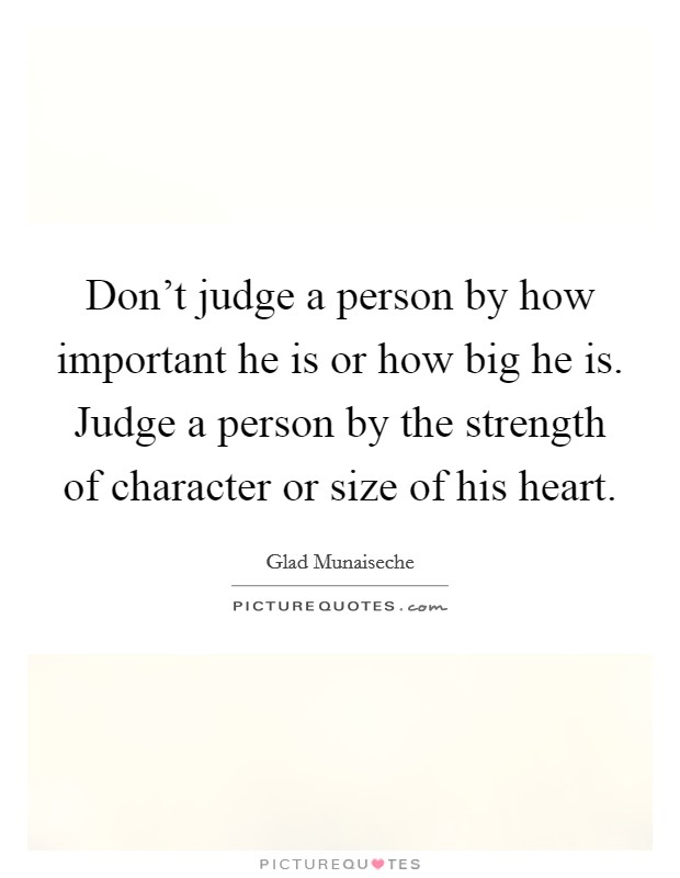 Don't judge a person by how important he is or how big he is. Judge a person by the strength of character or size of his heart Picture Quote #1