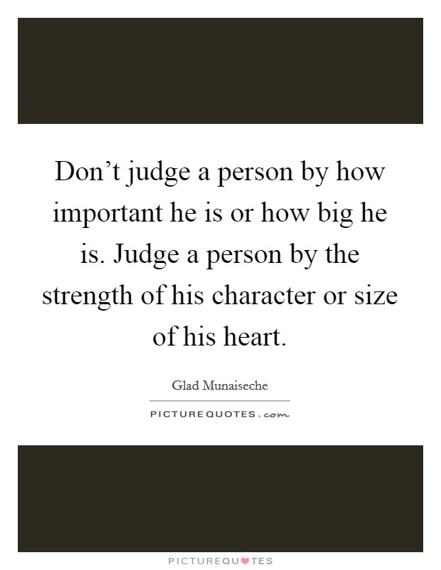 Don't judge a person by how important he is or how big he is. Judge a person by the strength of his character or size of his heart Picture Quote #1
