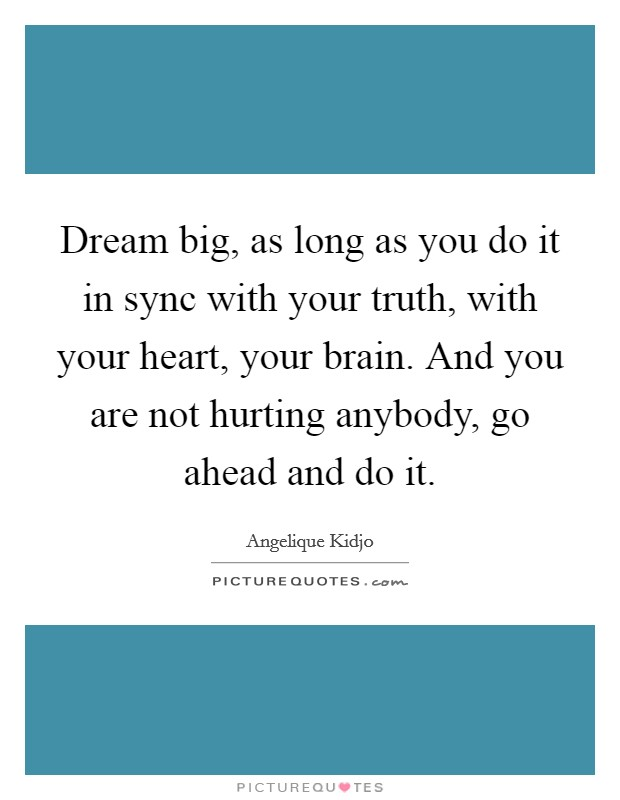 Dream big, as long as you do it in sync with your truth, with your heart, your brain. And you are not hurting anybody, go ahead and do it Picture Quote #1