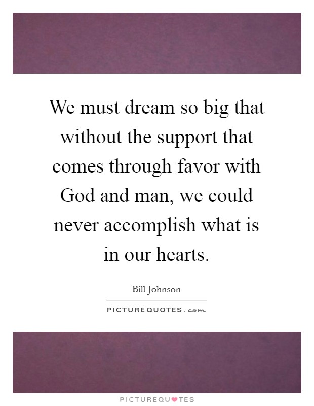 We must dream so big that without the support that comes through favor with God and man, we could never accomplish what is in our hearts Picture Quote #1