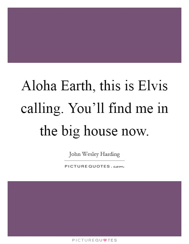 Aloha Earth, this is Elvis calling. You'll find me in the big house now Picture Quote #1