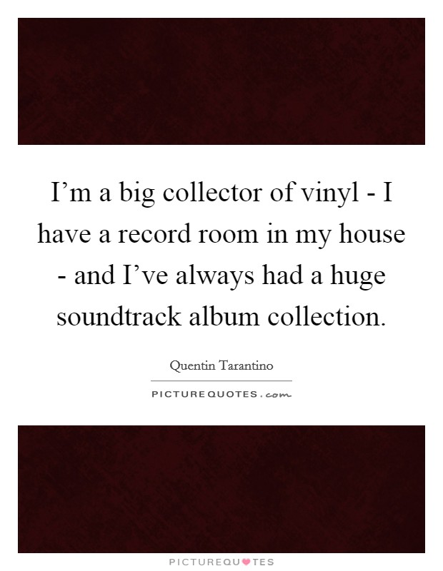 I'm a big collector of vinyl - I have a record room in my house - and I've always had a huge soundtrack album collection Picture Quote #1